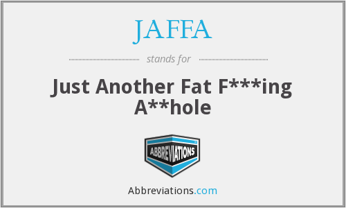 JAFFA - Just Another Fat F***ing A**hole