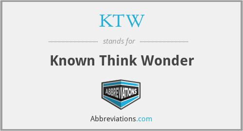 KTW - Known Think Wonder