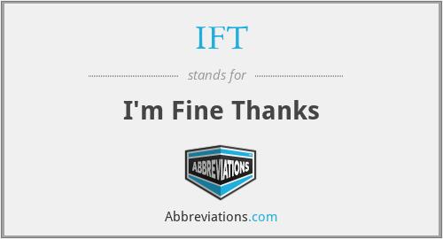 IFT - I'm Fine Thanks