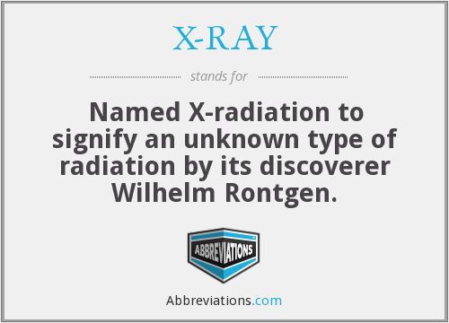 X-RAY - Named X-radiation to signify an unknown type of radiation by its discoverer Wilhelm Rontgen.