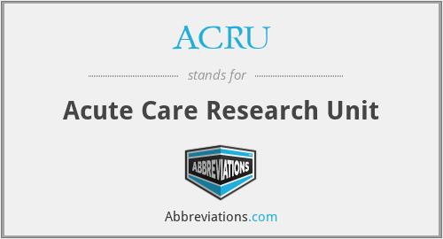 ACRU - Acute Care Research Unit
