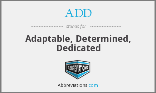 ADD - Adaptable, Determined, Dedicated