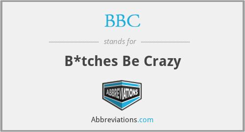 BBC - B*tches Be Crazy