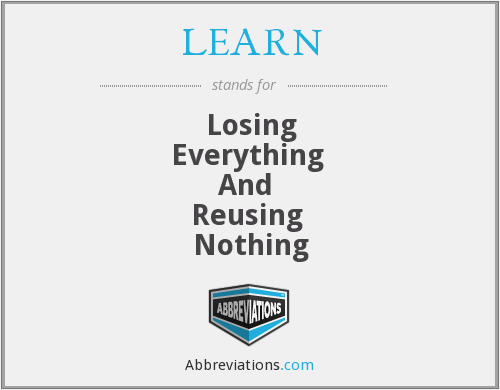 LEARN - Losing Everything  And  Reusing  Nothing