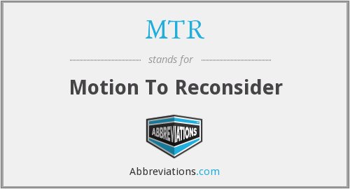 MTR - Motion To Reconsider
