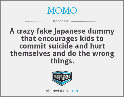 MOMO - A crazy fake Japanese dummy that encourages kids to commit suicide and hurt themselves and do the wrong things.