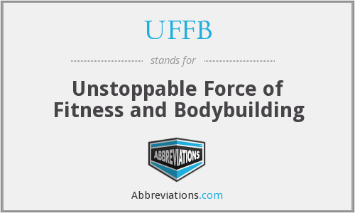 UFFB - Unstoppable Force of Fitness and Bodybuilding