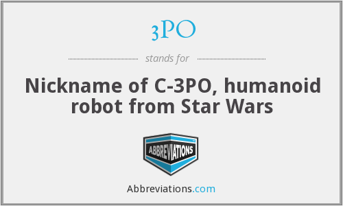 3PO - Nickname of C-3PO, humanoid robot from Star Wars