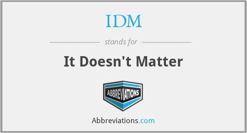 IDM - It Doesn't Matter