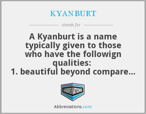 kyanburt - A Kyanburt is a name typically given to those who have the followign qualities:  1. beautiful beyond compare 2. a popular person 3. a well known individual 4. a highly intelligent person 5. a gay male whom is androgenous in nature 6. a confident and highly respected b*tch  be careful when calling someone a Kyanburt as they may take it as an insult.   snapchat  @kyanslays instagram @kyan_kendall