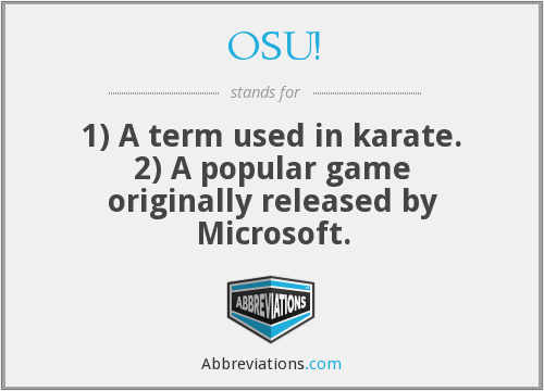OSU! - 1) A term used in karate. 2) A popular game originally released by Microsoft.