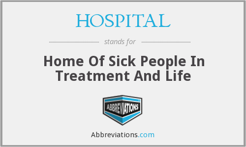 HOSPITAL - Home Of Sick People In Treatment And Life