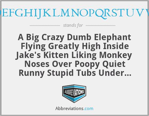 ABCDEFGHIJKLMNOPQRSTUVWXYZ - A Big Crazy Dumb Elephant Flying Greatly High Inside Jake's Kitten Liking Monkey Noses Over Poopy Quiet Runny Stupid Tubs Under Very Weird Xylophone Yogurt Zebras