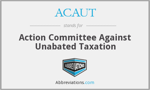ACAUT - Action Committee Against Unabated Taxation