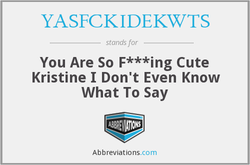 YASFCKIDEKWTS - You Are So F***ing Cute Kristine I Don't Even Know What To Say