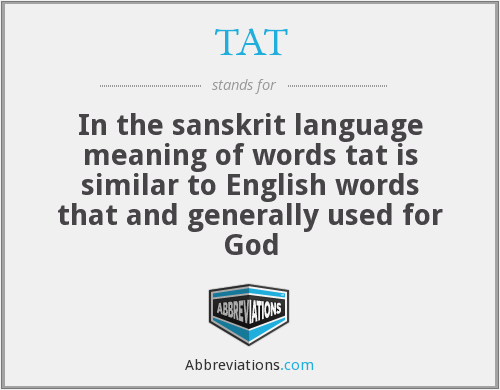 TAT - In the sanskrit language meaning of words tat is similar to English words that and generally used for God