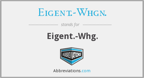 What does EIGENT.-WHGN. stand for?