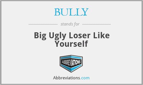 BULLY - Big Ugly Loser Like Yourself