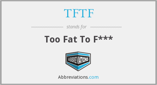 TFTF - Too Fat To F***