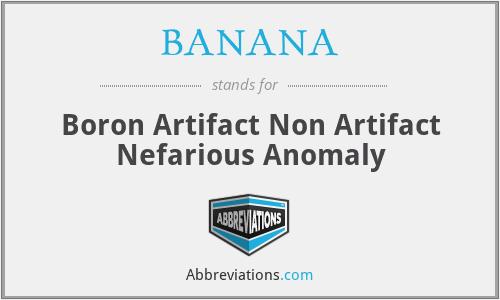 BANANA - Boron Artifact Non Artifact Nefarious Anomaly