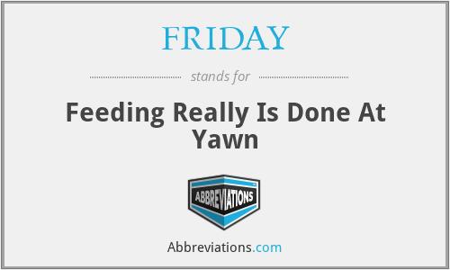 FRIDAY - Feeding Really Is Done At Yawn