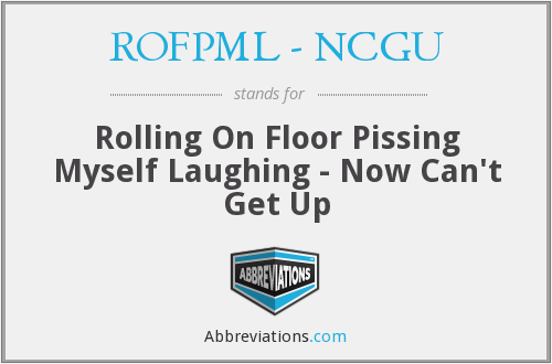ROFPML - NCGU - Rolling On Floor Pissing Myself Laughing - Now Can't Get Up