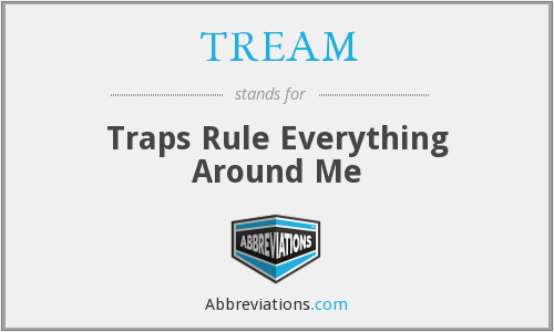 TREAM - Traps Rule Everything Around Me