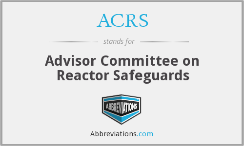 ACRS - Advisor Committee on Reactor Safeguards