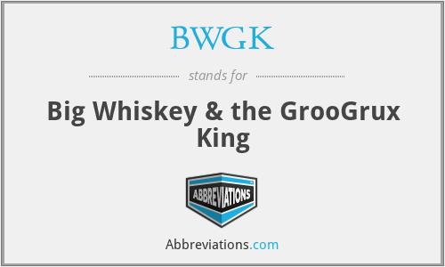 BWGK - Big Whiskey & the GrooGrux King