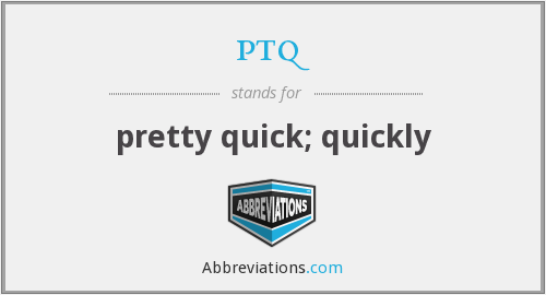 ptq - pretty quick; quickly