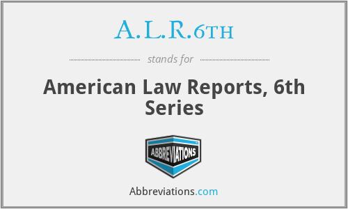 A.L.R.6th - American Law Reports, 6th Series