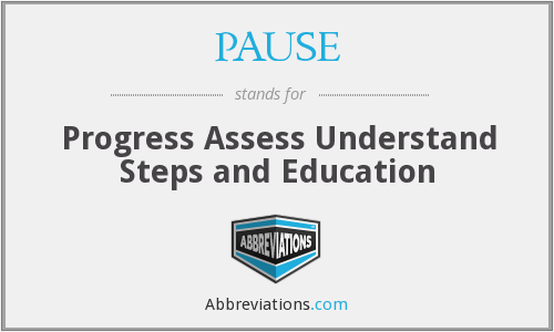 PAUSE - Progress Assess Understand Steps and Education