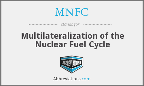 MNFC - Multilateralization of the Nuclear Fuel Cycle