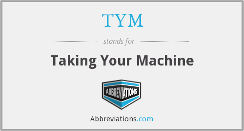 TYM - Taking Your Machine