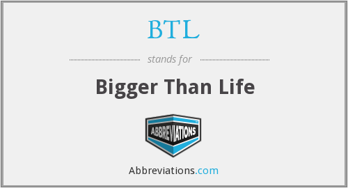 BTL - Bigger Than Life