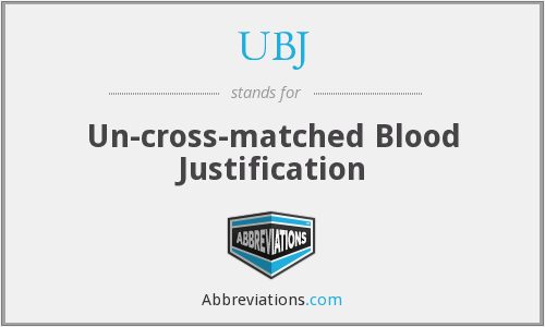 UBJ - Un-cross-matched Blood Justification