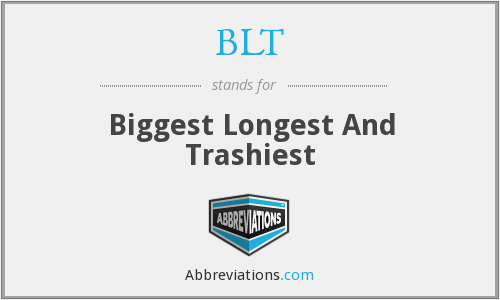 BLT - Biggest Longest And Trashiest