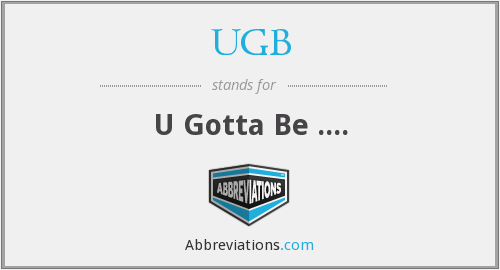 UGB - U Gotta Be ....