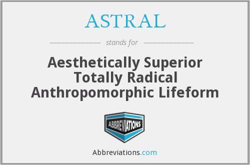 ASTRAL - Aesthetically Superior Totally Radical Anthropomorphic Lifeform