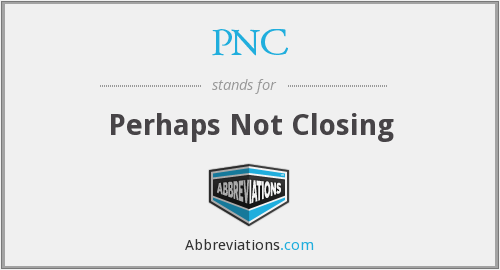 PNC - Perhaps Not Closing