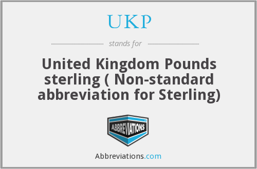 UKP - United Kingdom Pounds sterling ( Non-standard abbreviation for Sterling)