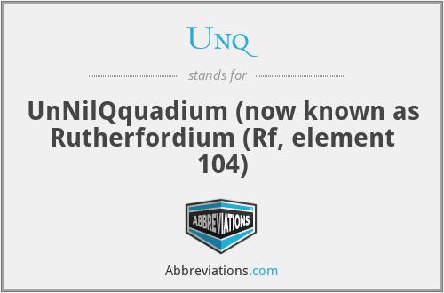 Unq - UnNilQquadium (now known as Rutherfordium (Rf, element 104)