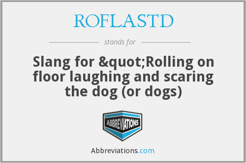 """ROFLASTD - Slang for """"Rolling on floor laughing and scaring the dog (or dogs)"""