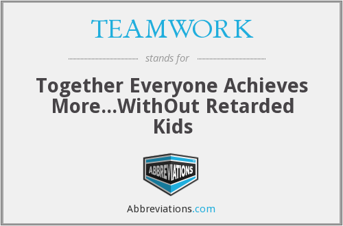 TEAMWORK - Together Everyone Achieves More...WithOut Retarded Kids