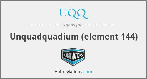 UQQ - Unquadquadium (element 144)