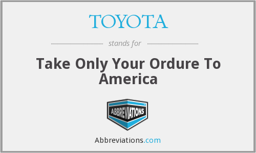 TOYOTA - Take Only Your Ordure To America