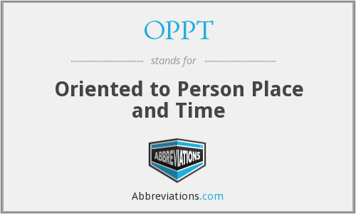 OPPT - Oriented to Person Place and Time