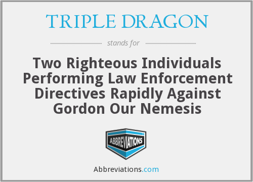 TRIPLE DRAGON - Two Righteous Individuals Performing Law Enforcement Directives Rapidly Against Gordon Our Nemesis