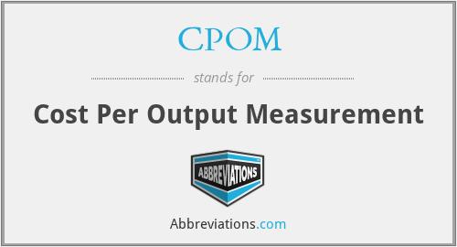 CPOM - Cost Per Output Measurement