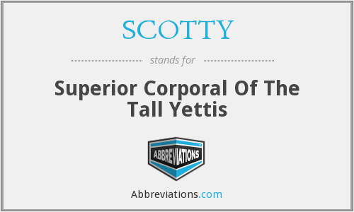 SCOTTY - Superior Corporal Of The Tall Yettis